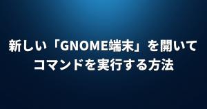 新しい「GNOME端末」を開いてコマンドを実行する方法