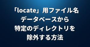 「locate」コマンド用のファイル名データベースから特定のディレクトリを除外する方法