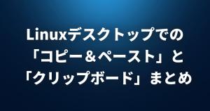 Linuxデスクトップでの「コピー&ペースト」と「クリップボード」まとめ