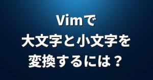Vimで大文字と小文字を変換するには?【viコマンド】