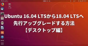 Ubuntu 16.04 LTSから18.04 LTSへ「先行アップグレード」する方法【デスクトップ編】