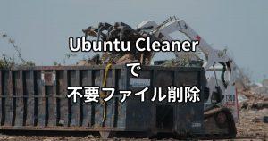 不要ファイルを簡単消去!Ubuntu Cleanerでストレージ領域を節約しよう