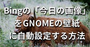 Bingの「今日の画像」をGNOMEの壁紙に自動設定する方法