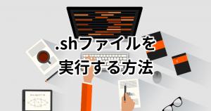 【初心者向け】.shファイルをLinuxで実行する方法