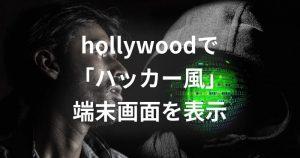 hollywood - 「映画に出てくるハッカーっぽい画面」を端末に表示する