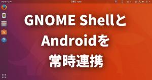 GNOME ShellとAndroidを常時連携!拡張機能でKDE Connectを統合する方法