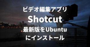 ビデオ編集アプリ「Shotcut」の最新版をUbuntuにインストールする方法