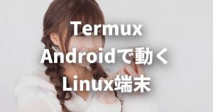 いつでもLinuxコマンドが使える!Androidで動くLinux端末「Termux」【Root化不要】