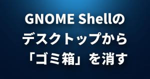 GNOME Shellのデスクトップから「ゴミ箱」を消すコマンド