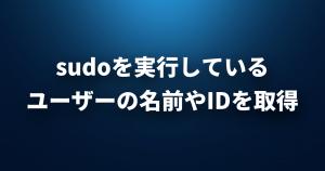 sudoを実行しているユーザーの名前やIDを取得する方法