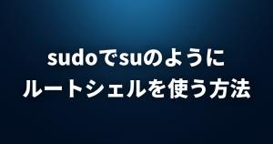sudoでsuのようにルートシェルを使う方法