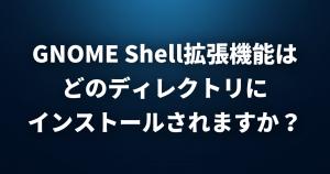 【Linux FAQ】GNOME Shell拡張機能はどのディレクトリにインストールされますか?
