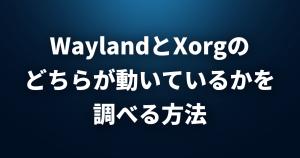 【Linux FAQ】WaylandとXorgのどちらが動いているかを調べるにはどうすればいいですか?