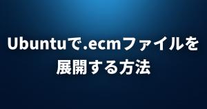 【Linux FAQ】Ubuntuで.ecmファイルを展開するにはどうすればいいですか?