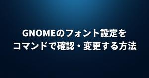 GNOMEのフォント設定をコマンドで確認・変更する方法