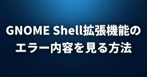 【Linux FAQ】GNOME Shell Extension(拡張機能)のエラー内容を見るにはどうすればいいですか?