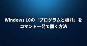 Windows 10の「プログラムと機能」をコマンド一発で開く方法