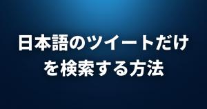 Twitterで日本語のツイートだけを検索する方法