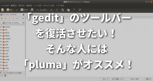 「gedit」のツールバーを復活させたい!そんな人には「pluma」がオススメ!