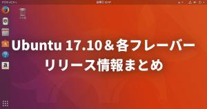 Ubuntu 17.10各フレーバーのリリース情報・ダウンロードリンク・デスクトップ画像まとめ