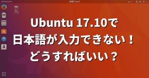 Ubuntu 17.10で日本語が入力できない!どうすればいい?