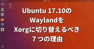 【Ubuntu 17.10】WaylandからXorgに切り替えるべき7つの理由