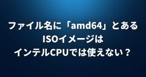 【Linux FAQ】ファイル名に「amd64」とあるISOイメージはインテルCPUでは使えないのですか?