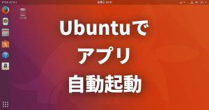 【Linux FAQ】Ubuntuログイン時に自動でアプリを起動するにはどうすればいいですか?