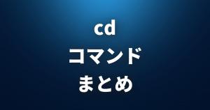 【 cd 】 ディレクトリの変更 【 Linuxコマンドまとめ 】