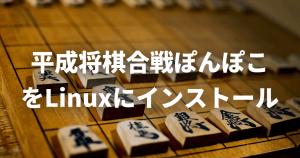 「平成将棋合戦ぽんぽこ」をLinuxにインストールする方法【第5回電王トーナメント優勝ソフト】