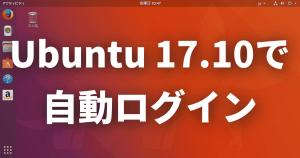 Ubuntu 17.10で自動ログインを設定する方法