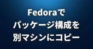 Fedoraでパッケージ構成を別マシンにコピーする方法