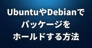 UbuntuやDebianで特定のパッケージを更新されないよう「ホールド」する方法