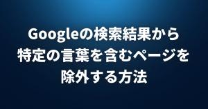 Googleの検索結果から特定の言葉を含むページを除外する方法