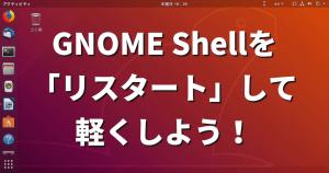 GNOME Shellを「リスタート」して軽くしよう!