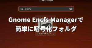 Gnome Encfs Managerを使って「暗号化フォルダ」を簡単に使おう