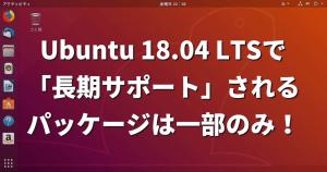 Ubuntu 18.04 LTSで「長期サポート」されるパッケージは一部のみ!【知らないとヤバイ】