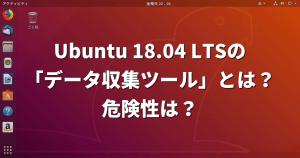 Ubuntu 18.04 LTSの「データ収集ツール」とは?危険性は?