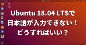 Ubuntu 18.04 LTSで日本語が入力できない!どうすればいい?