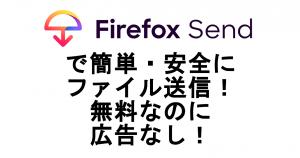 Firefox Sendで簡単・安全にファイルを送信!無料なのに広告無し!Chromeなどでも利用可能!