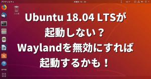 Ubuntu 18.04 LTSが起動しない?Waylandを無効にすれば起動するかも!