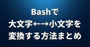 Bashで大文字←→小文字を変換する方法まとめ【シェル】