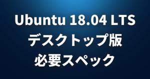 Ubuntu 18.04 LTS デスクトップ版の必要スペックは?