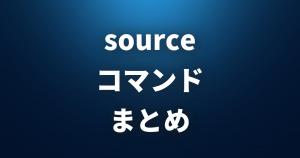 【 source 】【.】 ファイルからコマンドを読み込んで現在のシェル環境で実行 【 Linuxコマンドまとめ 】