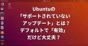 Ubuntuの「サポートされていないアップデート」とは?デフォルトで「有効」だけど大丈夫?