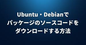 Ubuntu/Debianでパッケージのソースコードをダウンロードする方法