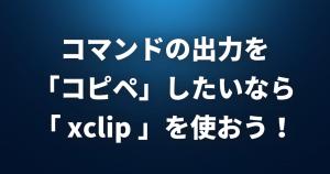 コマンドの出力を「コピペ」したいなら「 xclip 」を使おう!【pbcopy・pbpaste】