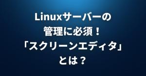 Linuxサーバーの管理に必要な「スクリーンエディタ」とは?