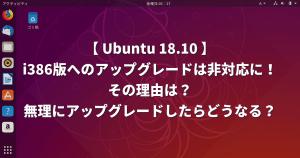 Ubuntu 18.10 i386版へのアップグレードは非対応に!その理由は?無理にアップグレードしたらどうなる?