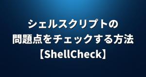 シェルスクリプトの問題点をチェックする方法【ShellCheck】